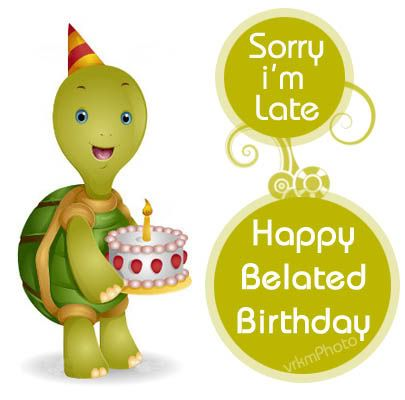 Belated birthday messages, Even though this message comes to you a little late, the