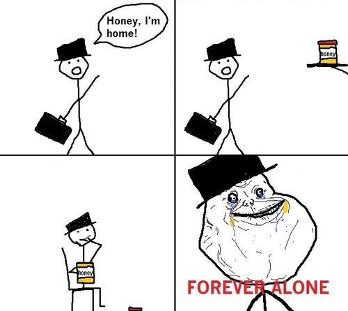 Honey, Iu0027m home! FOREVER ALONE